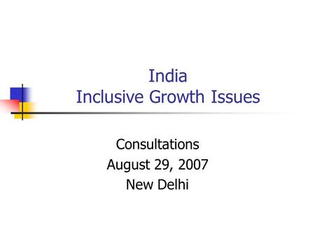 India Inclusive Growth Issues Consultations August 29, 2007 New Delhi.