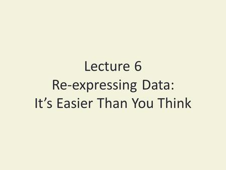 Lecture 6 Re-expressing Data: It's Easier Than You Think.