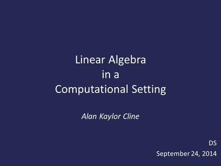 Linear Algebra in a Computational Setting Alan Kaylor Cline DS September 24, 2014.
