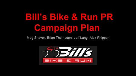 Bill's Bike & Run PR Campaign Plan Meg Shaver, Brian Thompson, Jeff Lang, Alex Phippen.