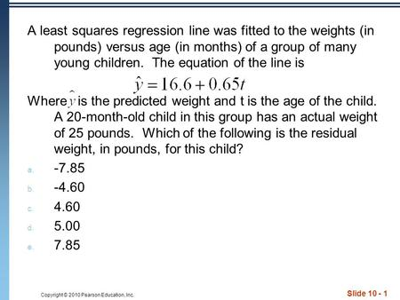 Copyright © 2010 Pearson Education, Inc. Slide 10 - 1 A least squares regression line was fitted to the weights (in pounds) versus age (in months) of a.