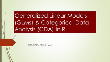 Generalized Linear Models (GLMs) & Categorical Data Analysis (CDA) in R Hong Tran, April 21, 2015.