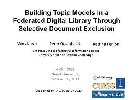 Building Topic Models in a Federated Digital Library Through Selective Document Exclusion ASIST 2011 New Orleans, LA October 10, 2011 Miles Efron Peter.