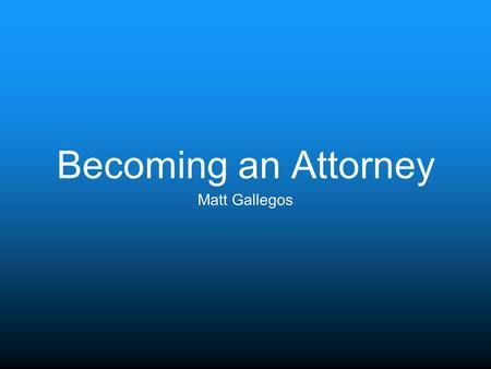 Becoming an Attorney Matt Gallegos. School A Pre-Law undergraduate degree Pass the Law School Admission Test (LSAT) Graduate Law School Pass the Bar Exam.