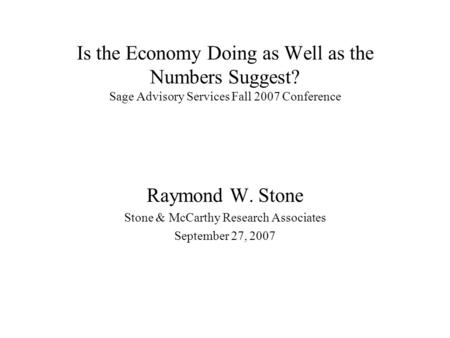 Is the Economy Doing as Well as the Numbers Suggest? Sage Advisory Services Fall 2007 Conference Raymond W. Stone Stone & McCarthy Research Associates.