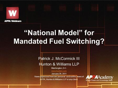 """National Model"" for Mandated Fuel Switching? Patrick J. McCormick III Hunton & Williams LLP Washington, D.C. www.hunton.com January 26, 2011 Views expressed."