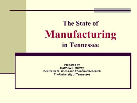 The State of Manufacturing in Tennessee Prepared by Matthew N. Murray Center for Business and Economic Research The University of Tennessee.
