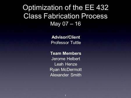 Optimization of the EE 432 Class Fabrication Process May 07 – 16 Advisor/Client Professor Tuttle Team Members Jerome Helbert Leah Henze Ryan McDermott.