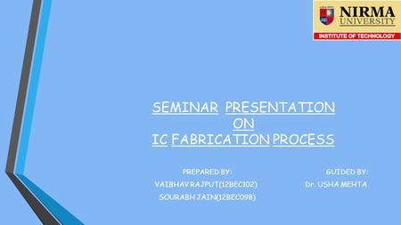 SEMINAR PRESENTATION ON IC FABRICATION PROCESS PREPARED BY: GUIDED BY: VAIBHAV RAJPUT(12BEC102) Dr. USHA MEHTA SOURABH JAIN(12BEC098)