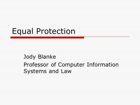 Equal Protection Jody Blanke Professor of Computer Information Systems and Law.