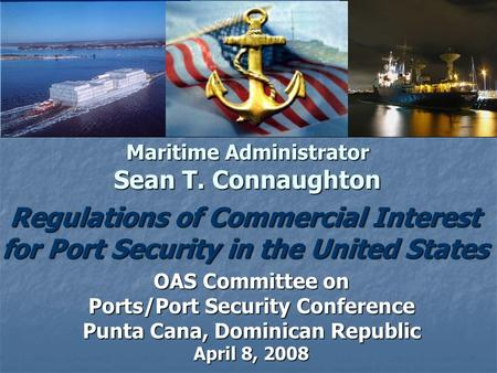 Maritime Administrator Sean T. Connaughton Regulations of Commercial Interest for Port Security in the United States Maritime Administrator Sean T. Connaughton.