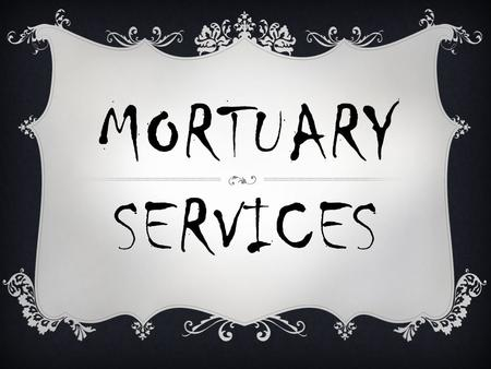 MORTUARY SERVICES. BASIC JOB DUTIES  Involve preparation of body  Performance of a ceremony that honors the dead and meets spiritual needs of the living.