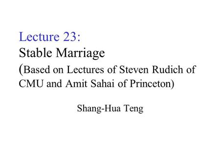 Lecture 23: Stable Marriage ( Based on Lectures of Steven Rudich of CMU and Amit Sahai of Princeton) Shang-Hua Teng.