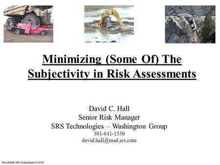 Plan ENTERPRISE Assess Handle Monitor RISK MANAGEMENT Communicate David Hall, SRS Technologies 11-10-03 Minimizing (Some Of) The Subjectivity in Risk Assessments.