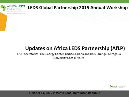 LEDS Global Partnership 2015 Annual Workshop Updates on Africa LEDS Partnership (AfLP) October 14, 2015 in Punta Cana, Dominican Republic AfLP Secretariat: