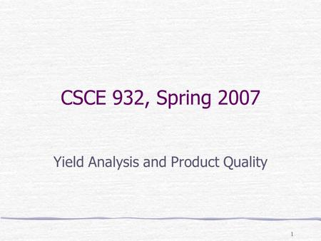 1 CSCE 932, Spring 2007 Yield Analysis and Product Quality.