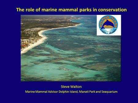 The role of marine mammal parks in conservation. Steve Walton Marine Mammal Advisor Dolphin Island, Manati Park and Seaquarium.