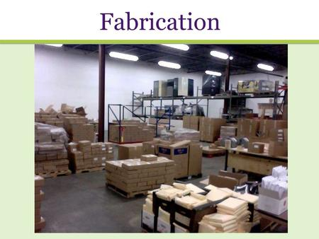 Fabrication. Fabrication in 5 easy steps: 1.Choosing vendors 2.Ordering materials 3.Fabricating materials 4.Packing materials 5.Shipping materials.