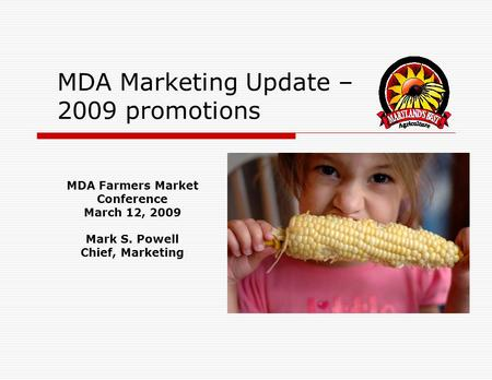 MDA Marketing Update – 2009 promotions MDA Farmers Market Conference March 12, 2009 Mark S. Powell Chief, Marketing.