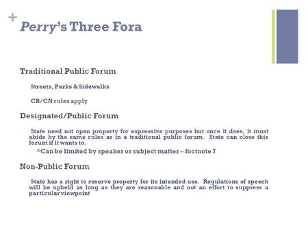 + Perry's Three Fora Traditional Public Forum Streets, Parks & Sidewalks CB/CN rules apply Designated/Public Forum State need not open property for expressive.