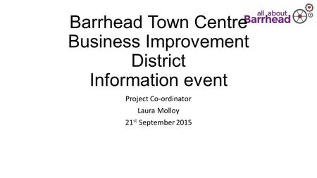 Barrhead Town Centre <strong>Business</strong> Improvement District Information event Project Co-ordinator Laura Molloy 21 st September 2015.