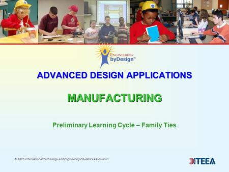 ADVANCED DESIGN APPLICATIONS MANUFACTURING © 2015 International Technology and Engineering Educators Association Preliminary Learning Cycle – Family Ties.