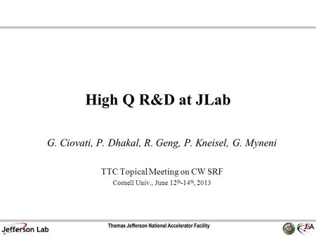 High Q R&D at JLab G. Ciovati, P. Dhakal, R. Geng, P. Kneisel, G. Myneni TTC Topical Meeting on CW SRF Cornell Univ., June 12 th -14 th, 2013.