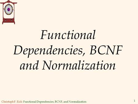 Christoph F. Eick: Functional Dependencies, BCNF, and Normalization 1 Functional Dependencies, BCNF and Normalization.