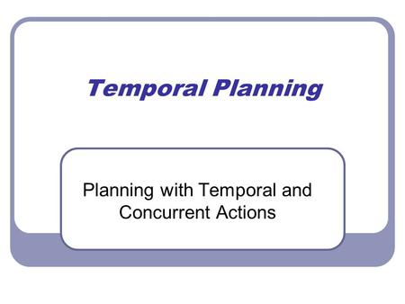 Temporal Planning Planning with Temporal and Concurrent Actions.