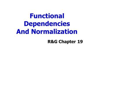 Functional Dependencies And Normalization R&G Chapter 19.