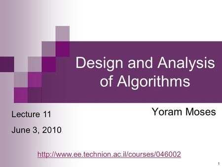 1 Design and Analysis of Algorithms Yoram Moses Lecture 11 June 3, 2010