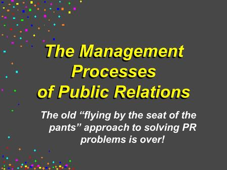 "The Management Processes of Public Relations The old ""flying by the seat of the pants"" approach to solving PR problems is over!"
