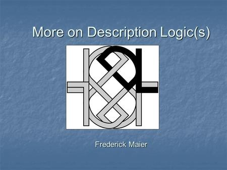 More on Description Logic(s) Frederick Maier. Note Added 10/27/03 So, there are a few errors that will be obvious to some: So, there are a few errors.