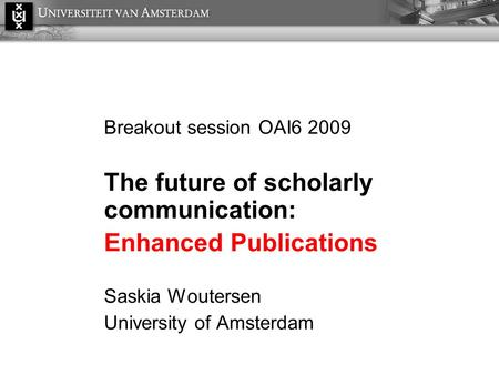 Breakout session OAI6 2009 The future of scholarly communication: Enhanced Publications Saskia Woutersen University of Amsterdam.