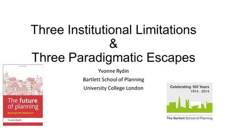 Three Institutional Limitations & Three Paradigmatic Escapes Yvonne Rydin Bartlett School of Planning University College London.