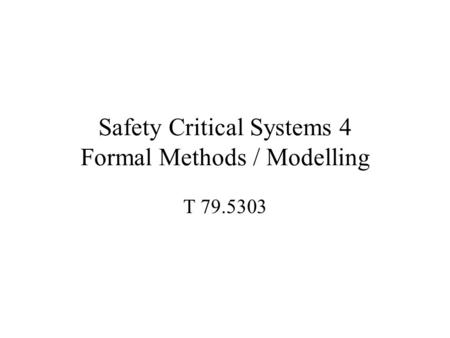 Safety Critical Systems 4 Formal Methods / Modelling T 79.5303.