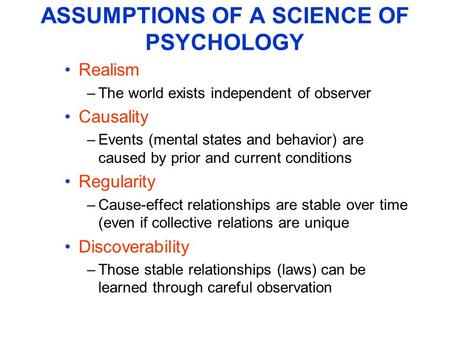 ASSUMPTIONS OF A SCIENCE OF PSYCHOLOGY Realism –The world exists independent of observer Causality –Events (mental states and behavior) are caused by prior.
