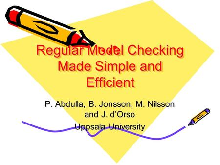 Regular Model Checking Made Simple and Efficient P. Abdulla, B. Jonsson, M. Nilsson and J. d'Orso Uppsala University.
