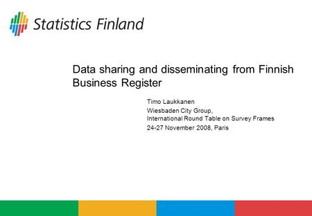 Data sharing and disseminating from Finnish Business Register Timo Laukkanen Wiesbaden City Group, International Round Table on Survey Frames 24-27 November.