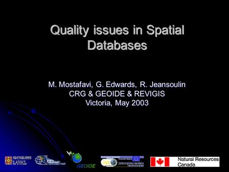 Quality issues in Spatial Databases M. Mostafavi, G. Edwards, R. Jeansoulin CRG & GEOIDE & REVIGIS Victoria, May 2003.