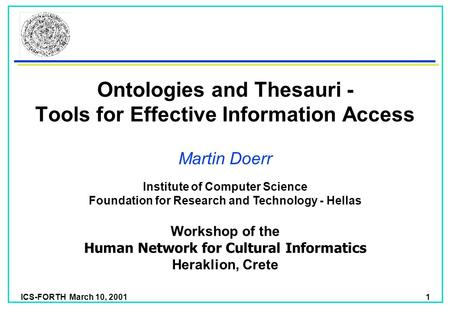 ICS-FORTH March 10, 2001 1 Institute of Computer Science Foundation for Research and Technology - Hellas Ontologies and Thesauri - Tools for Effective.