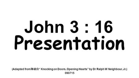 "John 3 : 16 Presentation (Adapted from 取材自 "" Knocking on Doors, Opening Hearts"" by Dr Ralph W Neighbour, Jr.) 090715."