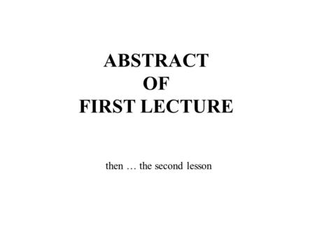 ABSTRACT OF FIRST LECTURE then … the second lesson.