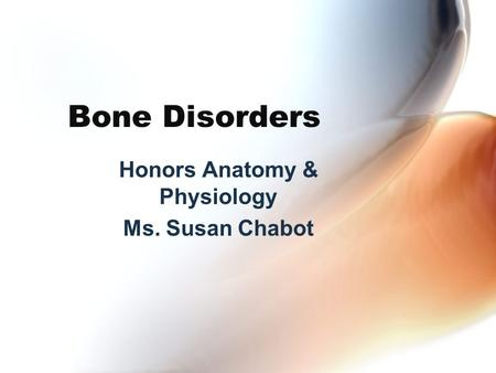 Bone Disorders Honors Anatomy & Physiology Ms. Susan Chabot.