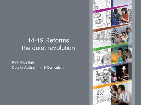 14-19 Reforms the quiet revolution Kath Ridealgh County Adviser 14-19 Curriculum.