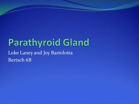 Luke Laney and Joy Bartolotta Bertsch 6B. Location of the Parathyroid Gland The Parathyroid gland is located in the neck of humans, on the back of the.