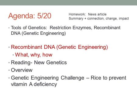 Agenda: 5/20 Tools of Genetics: Restriction Enzymes, Recombinant DNA (Genetic Engineering) Recombinant DNA (Genetic Engineering) What, why, how Reading-