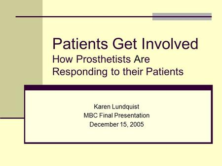 Patients Get Involved How Prosthetists Are Responding to their Patients Karen Lundquist MBC Final Presentation December 15, 2005.