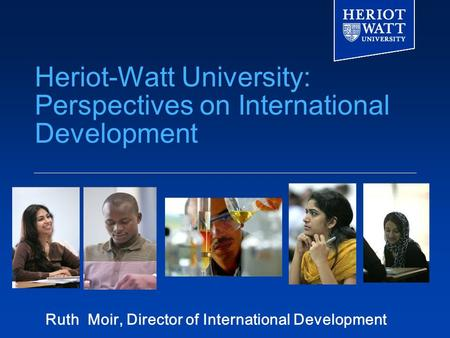 Heriot-Watt University: Perspectives on International Development Ruth Moir, Director of International Development.