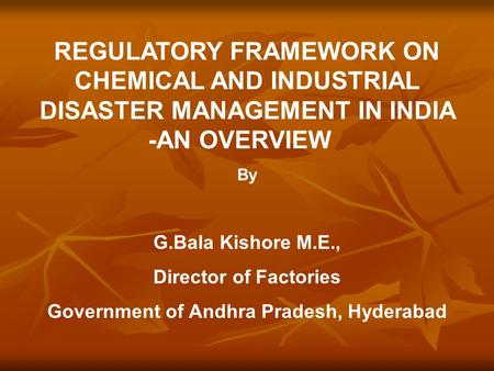 REGULATORY FRAMEWORK ON CHEMICAL AND INDUSTRIAL DISASTER MANAGEMENT IN INDIA -AN OVERVIEW By G.Bala Kishore M.E., Director of Factories Government of Andhra.
